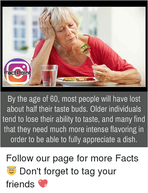 Facts, Friends, and Memes: FactPoint By the age of 60, most people will have lost about half their taste buds. Older individuals tend to lose their ability to taste, and many find that they need much more intense flavoring in order to be able to fully appreciate a dish.Follow our page for more Facts 😇 Don't forget to tag your friends 💖
