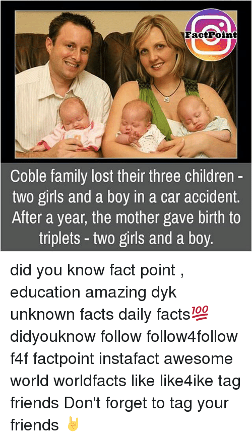Cars, Memes, and 🤖: FactPoint  Coble family lost their three children  two girls and a boy in a car accident  After a year, the mother gave birth to  triplets two girls and a boy. did you know fact point , education amazing dyk unknown facts daily facts💯 didyouknow follow follow4follow f4f factpoint instafact awesome world worldfacts like like4ike tag friends Don't forget to tag your friends 🤘