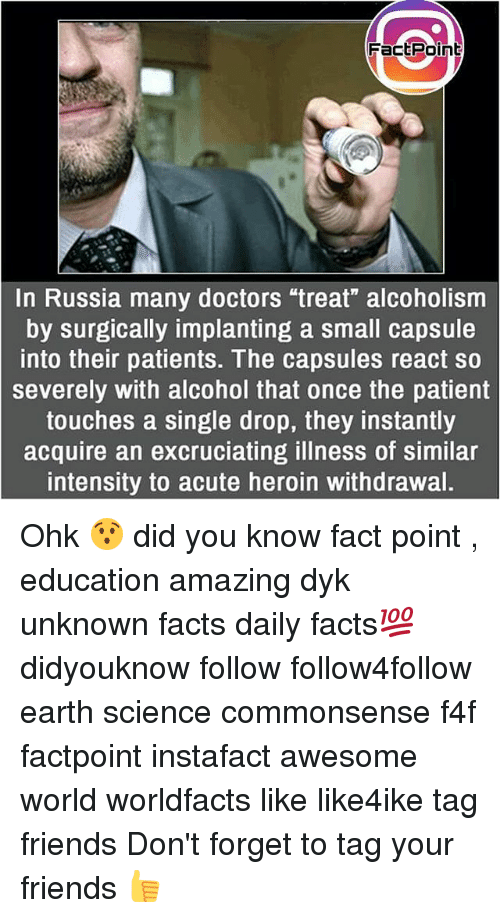 "Facts, Friends, and Heroin: FactPoint  ctPoin  In Russia many doctors ""treat"" alcoholism  by surgically implanting a small capsule  into their patients. The capsules react so  severely with alcohol that once the patient  touches a single drop, they instantly  acquire an excruciating illness of similar  intensity to acute heroin withdrawal. Ohk 😯 did you know fact point , education amazing dyk unknown facts daily facts💯 didyouknow follow follow4follow earth science commonsense f4f factpoint instafact awesome world worldfacts like like4ike tag friends Don't forget to tag your friends 👍"