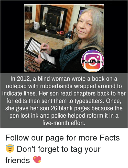 Memes, Blank, and 🤖: Factpoint  In 2012, a blind woman wrote a book on a  notepad with rubberbands wrapped around to  indicate lines. Her son read chapters back to her  for edits then sent them to typesetters. Once,  She gave her son 26 blank pages because the  pen lost ink and police helped reform it in a  five-month effort. Follow our page for more Facts 😇 Don't forget to tag your friends 💖
