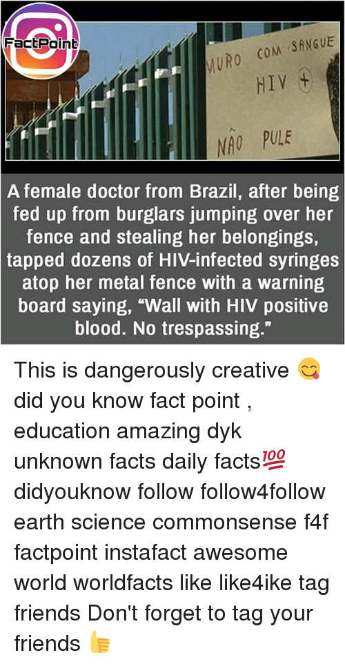 """Bloods, Doctor, and Facts: FactPoint  MURO CoM SANGUE  HIV  NAO PULE  A female doctor from Brazil, after being  fed up from burglars jumping over her  fence and stealing her belongings,  tapped dozens of HIV-infected syringes  atop her metal fence with a warning  board saying, """"Wall with HIV positive  blood. No trespassing."""" This is dangerously creative 😋 did you know fact point , education amazing dyk unknown facts daily facts💯 didyouknow follow follow4follow earth science commonsense f4f factpoint instafact awesome world worldfacts like like4ike tag friends Don't forget to tag your friends 👍"""