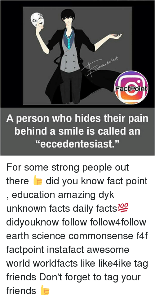 """Facts, Friends, and Memes: FactPoint  person who hides their pain  behind a smile is called an  A  """"eccedentesiast."""" For some strong people out there 👍 did you know fact point , education amazing dyk unknown facts daily facts💯 didyouknow follow follow4follow earth science commonsense f4f factpoint instafact awesome world worldfacts like like4ike tag friends Don't forget to tag your friends 👍"""