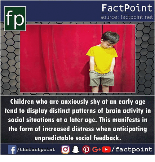 Af, Children, and Memes: FactPoint  source: factpoint.net  Children who are anxiously shy af an early age  tend to display distinct patterns of brain activity in  social situations at a later age. This manifests in  the form of increased distress when anticipating  unpredictable social feedback.