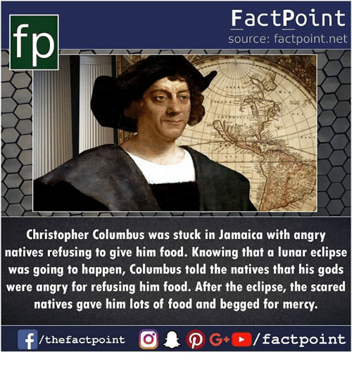 Food, Memes, and Eclipse: FactPoint  source: factpoint.net  Christopher Columbus was stuck in Jamaica with angry  natives refusing to give him food. Knowing that a lunar eclipse  was going to happen, Columbus told the natives that his gods  were angry for refusing him food. After the eclipse, the scared  natives gave him lots of food and begged for mercy.