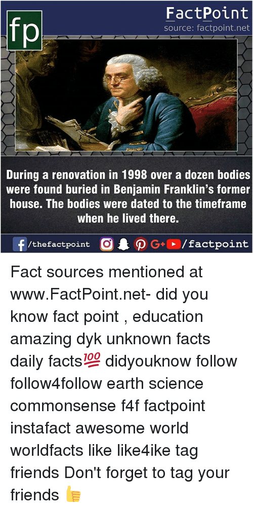 Bodies , Facts, and Friends: FactPoint  source: factpoint.net  During a renovation in 1998 over a dozen bodies  were found buried in Benjamin Franklin's former  house. The bodies were dated to the timeframe  when he lived there. Fact sources mentioned at www.FactPoint.net- did you know fact point , education amazing dyk unknown facts daily facts💯 didyouknow follow follow4follow earth science commonsense f4f factpoint instafact awesome world worldfacts like like4ike tag friends Don't forget to tag your friends 👍