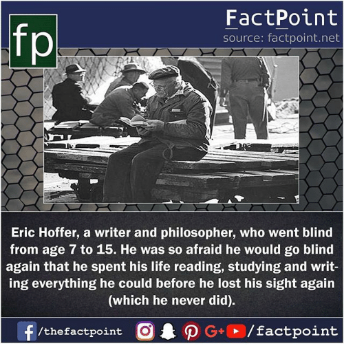 Life, Memes, and Lost: FactPoint  source: factpoint.net  Eric Hoffer, a writer and philosopher, who went blind  from age 7 to 15. He was so afraid he would go blind  again that he spent his life reading, studying and writ-  ing everything he could before he lost his sight again  (which he never did).  f/thefactpoint O·P G,, /factpoint