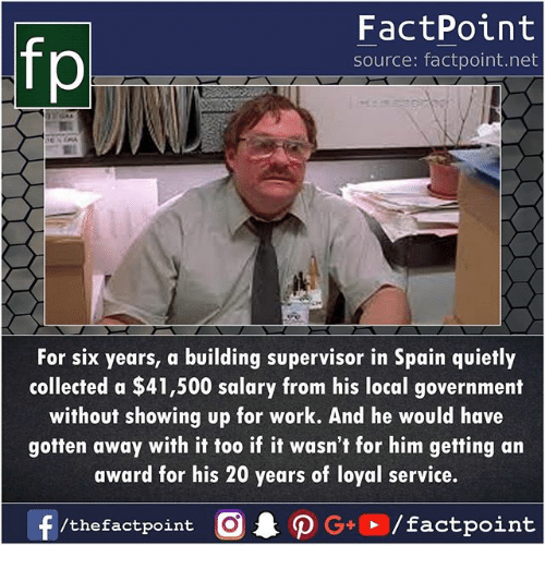 Memes, Work, and Spain: FactPoint  source: factpoint.net  For six years, a building supervisor in Spain quietly  collected a $41,500 salary from his local government  without showing up for work. And he would have  gotten away with it too if it wasn't for him getting an  award for his 20 years of loyal service.  f/thefactpoint O·P G→ / factpoint