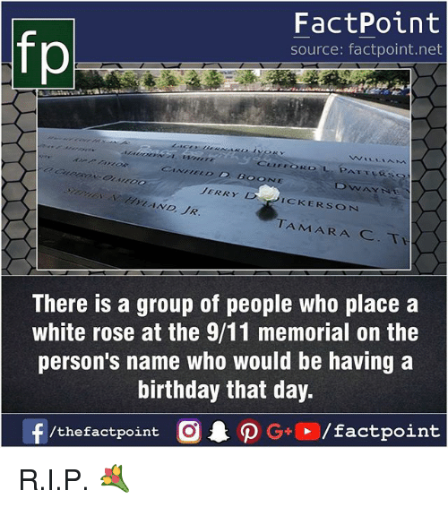 9/11, Birthday, and Memes: FactPoint  source: factpoint.net  fp  ONE  JERRYD  ICKERSON  TAMARA  There is a group of people who place a  white rose at the 9/11 memorial on the  person's name who would be having a  birthday that day. R.I.P. 💐