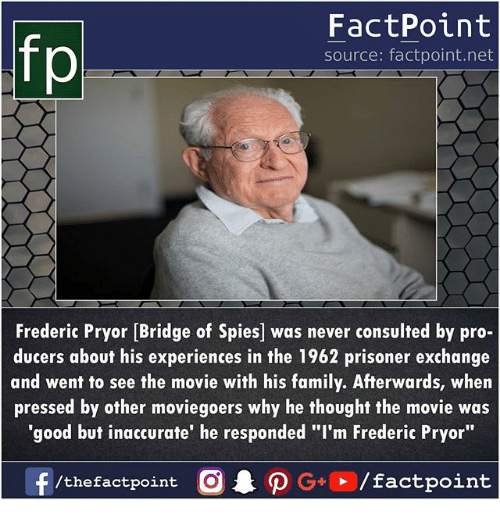 """Family, Memes, and Good: FactPoint  source: factpoint.net  Frederic Pryor [Bridge of Spies] was never consulted by pro-  ducers about his experiences in the 1962 prisoner exchange  and went to see the movie with his family. Afterwards, when  pressed by other moviegoers why he thought the movie was  'good but inaccurate' he responded """"I'm Frederic Pryor"""""""