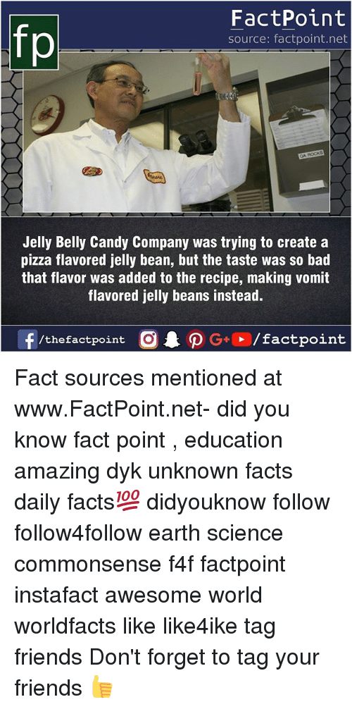 Bad, Candy, and Facts: FactPoint  source: factpoint.net  Jelly Belly Candy Company was trying to create a  pizza flavored jelly bean, but the taste was so bad  that flavor was added to the recipe, making vomit  flavored jelly beans instead. Fact sources mentioned at www.FactPoint.net- did you know fact point , education amazing dyk unknown facts daily facts💯 didyouknow follow follow4follow earth science commonsense f4f factpoint instafact awesome world worldfacts like like4ike tag friends Don't forget to tag your friends 👍
