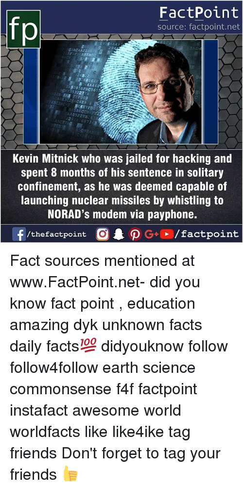 Facts, Friends, and Memes: FactPoint  source: factpoint.net  Kevin Mitnick who was jailed for hacking and  spent 8 months of his sentence in solitary  confinement, as he was deemed capable of  launching nuclear missiles by whistling to  NORAD's modem via payphone. Fact sources mentioned at www.FactPoint.net- did you know fact point , education amazing dyk unknown facts daily facts💯 didyouknow follow follow4follow earth science commonsense f4f factpoint instafact awesome world worldfacts like like4ike tag friends Don't forget to tag your friends 👍