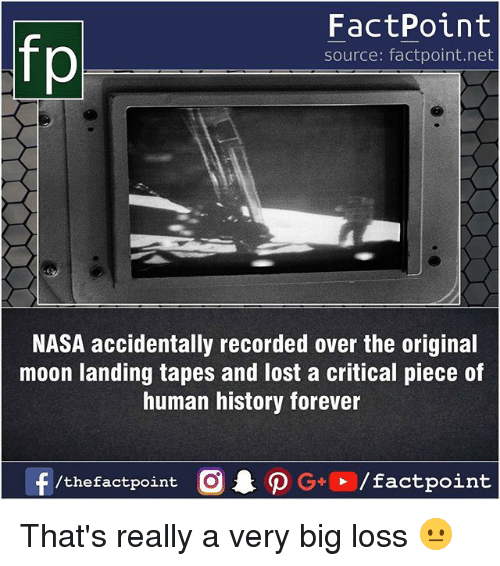 Memes, Nasa, and Lost: FactPoint  source: factpoint.net  NASA accidentally recorded over the original  moon landing tapes and lost a critical piece of  human history forever  f/thefactpoint  G+/factpoint That's really a very big loss 😐