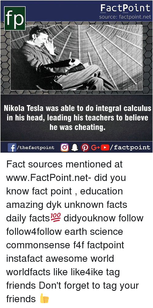 Cheating, Facts, and Friends: FactPoint  source: factpoint.net  Nikola Tesla was able to do integral calculus  in his head, leading his teachers to believe  he was cheating.  f/thefactpoint  G+/factpoint Fact sources mentioned at www.FactPoint.net- did you know fact point , education amazing dyk unknown facts daily facts💯 didyouknow follow follow4follow earth science commonsense f4f factpoint instafact awesome world worldfacts like like4ike tag friends Don't forget to tag your friends 👍