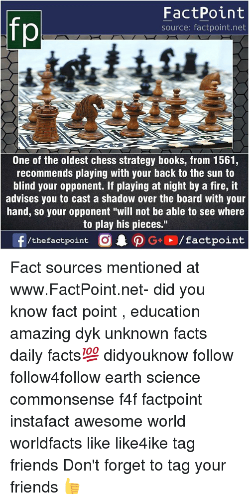 """Books, Facts, and Fire: FactPoint  source: factpoint.net  One of the oldest chess strategy books, from 1561,  recommends playing with your back to the sun to  blind your opponent. If playing at night by a fire, it  advises you to cast a shadow over the board with your  hand, so your opponent """"will not be able to see where  to play his pieces."""" Fact sources mentioned at www.FactPoint.net- did you know fact point , education amazing dyk unknown facts daily facts💯 didyouknow follow follow4follow earth science commonsense f4f factpoint instafact awesome world worldfacts like like4ike tag friends Don't forget to tag your friends 👍"""