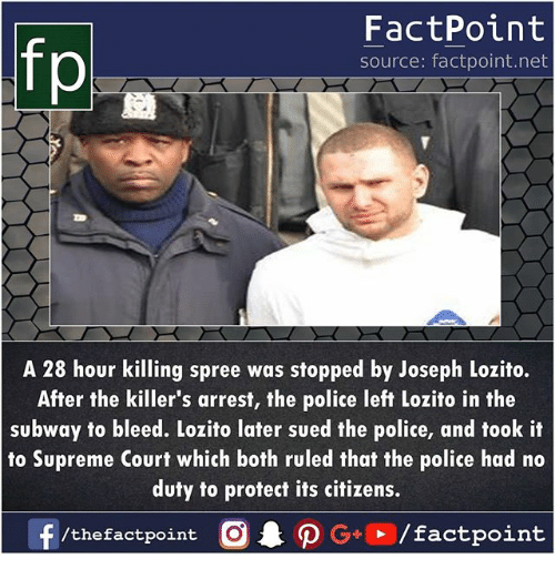 Memes, Police, and Subway: FactPoint  source: factpoint.net  p.  A 28 hour killing spree was stopped by Joseph Lozito.  After the killer's arrest, the police left Lozito in the  subway to bleed. Lozito later sued the police, and took it  to Supreme Court which both ruled that the police had no  duty to protect its citizens.  f/thefactpoint  O.PG+▶ /factpoint