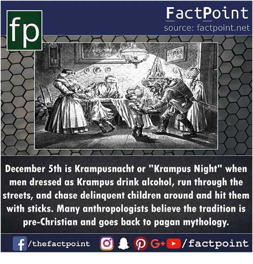 "Children, Memes, and Run: FactPoint  source: factpoint.net  p.  December 5th is Krampusnacht or ""Krampus Night"" when  men dressed as Krampus drink alcohol, run through the  streets, and chase delinquent children around and hit them  with sticks. Many anthropologists believe the tradition is  pre-Christian and goes back to pagan mythology.  /thefactpoint O"