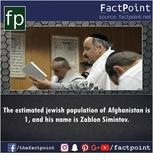 Memes, Afghanistan, and Jewish: FactPoint  source: factpoint.net  p.  The estimated jewish population of Afghanistan is  1, and his name is Zablon Simintov.