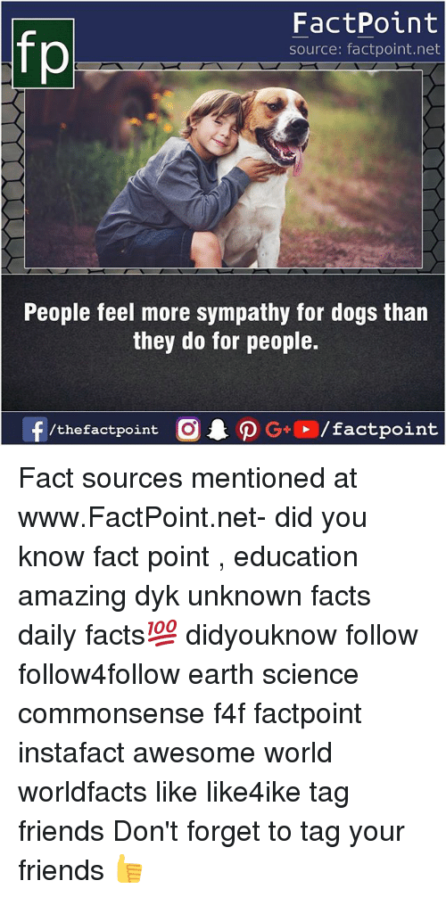 Dogs, Facts, and Friends: FactPoint  source: factpoint.net  People feel more sympathy for dogs than  they do for people.  f/thefactpoint  G+/factpoint Fact sources mentioned at www.FactPoint.net- did you know fact point , education amazing dyk unknown facts daily facts💯 didyouknow follow follow4follow earth science commonsense f4f factpoint instafact awesome world worldfacts like like4ike tag friends Don't forget to tag your friends 👍