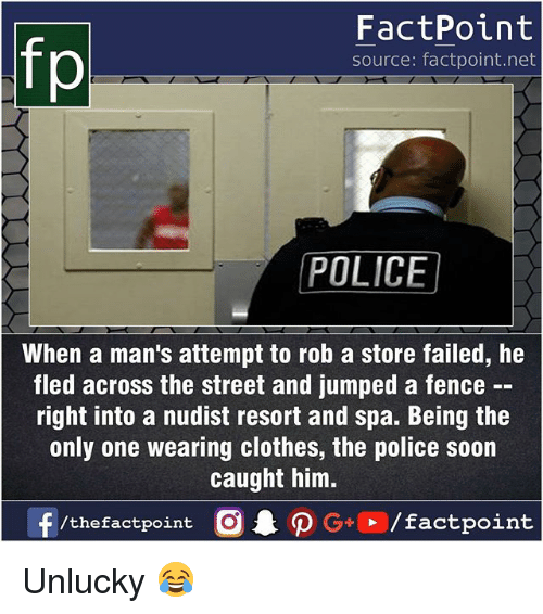 Clothes, Memes, and Police: FactPoint  source: factpoint.net  POLICE  When a man's attempt to rob a store failed, he  fled across the street and jumped a fence  right into a nudist resort and spa. Being the  only one wearing clothes, the police soon  caught him.  f/thefactpoint G+/factpoint Unlucky 😂