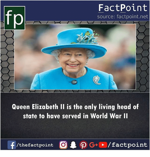 Head, Memes, and Queen Elizabeth: FactPoint  source: factpoint.net  Queen Elizabeth II is the only living head of  state to have served in World War I  /thefactpoint C