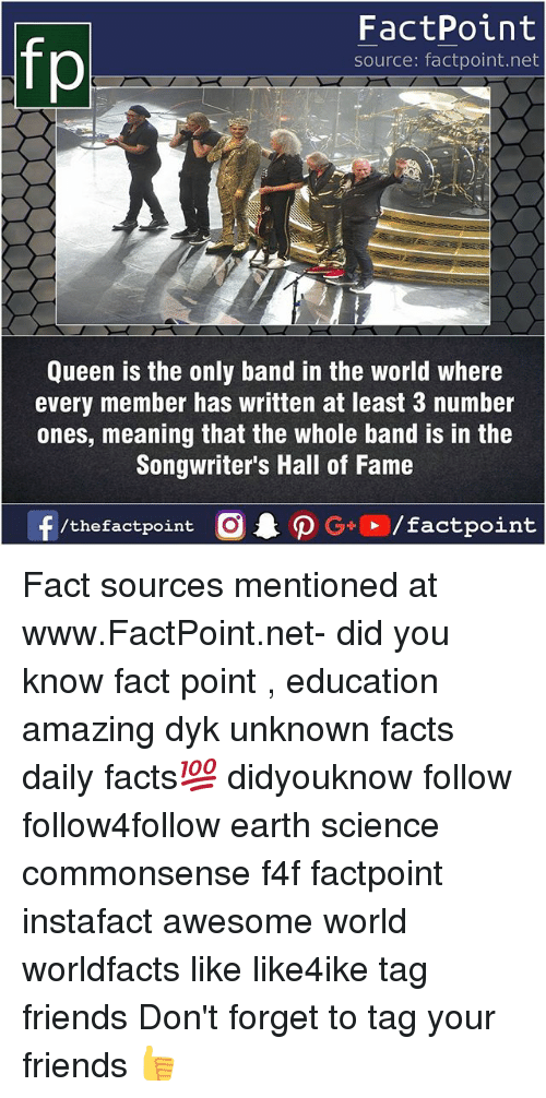 Facts, Friends, and Memes: FactPoint  source: factpoint.net  Queen is the only band in the world where  every member has written at least 3 number  ones, meaning that the whole band is in the  Songwriter's Hall of Fame  f/thefactpoint O  P G/factpoint Fact sources mentioned at www.FactPoint.net- did you know fact point , education amazing dyk unknown facts daily facts💯 didyouknow follow follow4follow earth science commonsense f4f factpoint instafact awesome world worldfacts like like4ike tag friends Don't forget to tag your friends 👍