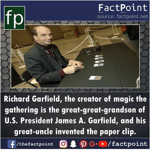 Memes, Magic, and Garfield: FactPoint  source: factpoint.net  Richard Garfield, the creator of magic the  gathering is the great-great-grandson of  U.S. President James A. Garfield, and his  great-uncle invented the paper clip.