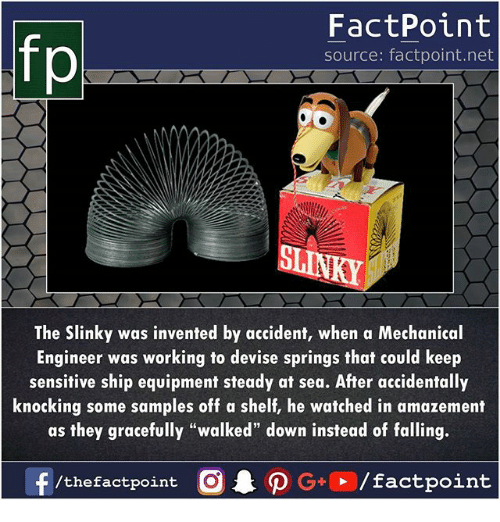 "Memes, 🤖, and Net: FactPoint  source: factpoint.net  ST  The Slinky was invented by accident, when a Mechanical  Engineer was working to devise springs that could keep  sensitive ship equipment steady at sea. After accidentally  knocking some samples off a shelf, he watched in amazement  as they gracefully ""walked"" down instead of falling."