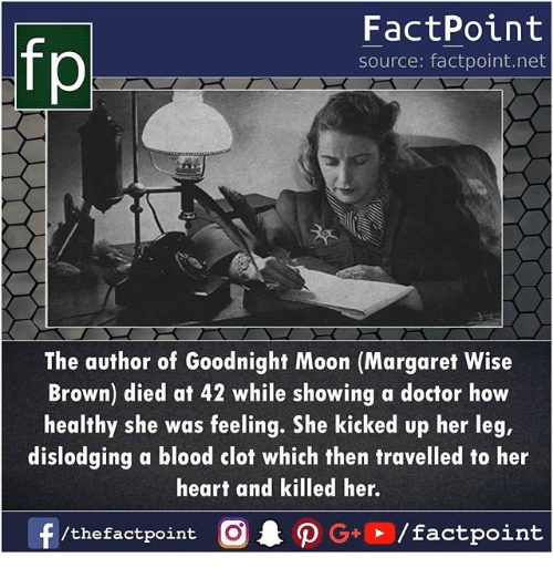 Doctor, Memes, and Heart: FactPoint  source: factpoint.net  The author of Goodnight Moon (Margaret Wise  Brown) died at 42 while showing a doctor how  healthy she was feeling. She kicked up her leg,  dislodging a blood clot which then travelled to her  heart and killed her.