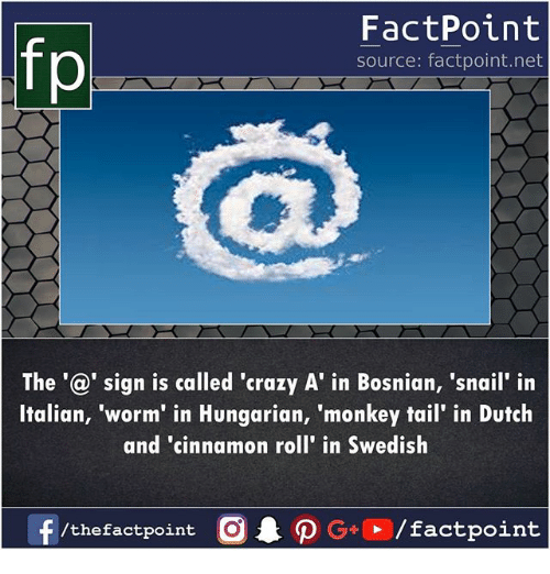 Crazy, Memes, and Monkey: FactPoint  source: factpoint.net  The'@' sign is called 'crazy A' in Bosnian, 'snail' in  Italian, 'worm' in Hungarian, 'monkey tail' in Dutch  and 'cinnamon roll' in Swedish