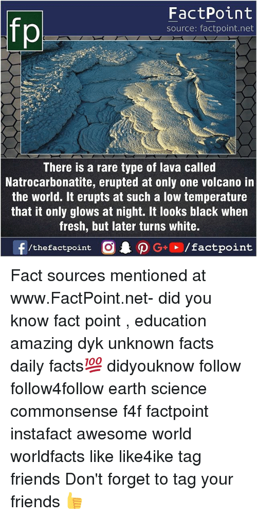 Facts, Fresh, and Friends: FactPoint  source: factpoint.net  There is a rare type of lava called  Natrocarbonatite, erupted at only one volcano in  the world. It erupts at such a low temperature  that it only glows at night. It looks black when  fresh, but later turns white. Fact sources mentioned at www.FactPoint.net- did you know fact point , education amazing dyk unknown facts daily facts💯 didyouknow follow follow4follow earth science commonsense f4f factpoint instafact awesome world worldfacts like like4ike tag friends Don't forget to tag your friends 👍