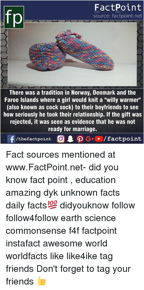 "Facts, Friends, and Marriage: FactPoint  source: factpoint.net  There was a tradition in Norway, Denmark and the  Faroe Islands where a girl would knit a ""willy warmer""  (also known as cock sock) to their boyfriends to see  how seriously he took their relationship. If the gift was  rejected, it was seen as evidence that he was not  ready for marriage.  f/thefactpoint  0.PG+、/factpoint Fact sources mentioned at www.FactPoint.net- did you know fact point , education amazing dyk unknown facts daily facts💯 didyouknow follow follow4follow earth science commonsense f4f factpoint instafact awesome world worldfacts like like4ike tag friends Don't forget to tag your friends 👍"