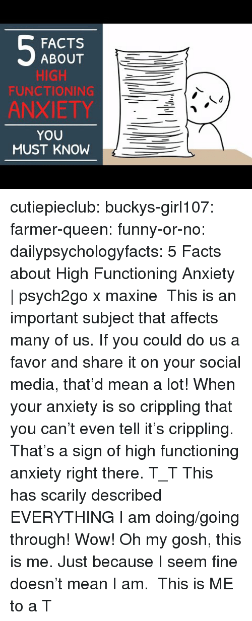 Facts, Funny, and Social Media: FACTS  ABOUT  HIGH  FUNCTIONING  ANXIETY  YOU  MUST KNOW cutiepieclub:  buckys-girl107:  farmer-queen: funny-or-no:  dailypsychologyfacts:  5 Facts about High Functioning Anxiety   psych2go x maxine This is an important subject that affects many of us. If you could do us a favor and share it on your social media, that'd mean a lot!  When your anxiety is so crippling that you can't even tell it's crippling. That's a sign of high functioning anxiety right there. T_T   This has scarily described EVERYTHING I am doing/going through! Wow!   Oh my gosh, this is me. Just because I seem fine doesn't mean I am.  This is ME to a T
