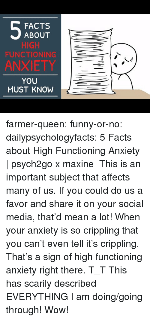 Facts, Funny, and Social Media: FACTS  ABOUT  HIGH  FUNCTIONING  ANXIETY  YOU  MUST KNOW farmer-queen: funny-or-no:  dailypsychologyfacts:  5 Facts about High Functioning Anxiety   psych2go x maxine This is an important subject that affects many of us. If you could do us a favor and share it on your social media, that'd mean a lot!  When your anxiety is so crippling that you can't even tell it's crippling. That's a sign of high functioning anxiety right there. T_T   This has scarily described EVERYTHING I am doing/going through! Wow!