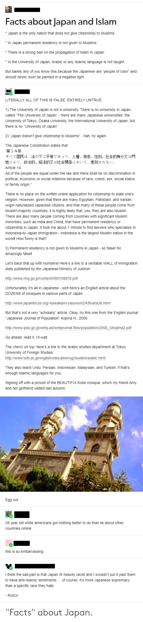 """Facts, Family, and Funny: Facts about Japan and Islam  Japan is the only nation that does not give citizenship to Muslims.  In Japan permanent residency is not given to Muslims.  *There is a strong ban on the propagation of Islam in Japan.  In the University of Japan, Arabic or any Islamic language is not taught  But barely any of you know this because the Japanese are """"people of color"""" and  should never, ever be painted in a negative light.  LITERALLY ALL OF THIS IS FALSE. ENTIRELY UNTRUE.  1) The University of Japan is not a university. There is no university in Japan  called """"The University of Japan"""" - there are many Japanese universities: the  University of Tokyo, Osaka University, the International University of Japan, but  there is no """"University of Japan"""".  2) Japan doesn't give citizenship to Muslims -hah, try again.  The Japanese Constitution states that  14  すべて国民は、法の下に平等であって、人種、信条、性別、社会的身分又は門  地により、政治的、経済的又は社会関係において、差別されない。  Article 14  All of the people are equal under the law and there shall be no discrimination in  political, economic or social relations because of race, creed, sex, social status  or family origin.""""  There is no place on the written online application for citizenship to state one's  religion. However, given that there are many Egyptian, Pakistani, and Iranian  origin naturalized Japanese citizens, and that many of these people come from  Muslim-majority countries, it is highly likely that, yes, they are also Muslim  There are also many people coming from countries with significant Muslim  minorities, such as India and China, that have permanent residency or  citizenship in Japan. It took me about 1 minute to find lawyers who specialize in  Indonesia-to-Japan immigration - Indonesia is the largest Muslim nation in the  world! How funny is that?  3) Permanent residency is not given to Muslims in Japan so false! So  amazingly false!  Let's back that up with numbers! Here's a link to a veritable WALL of immigration  stats published by the """