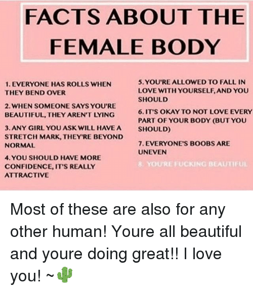 Beautiful, Confidence, and Facts: FACTS ABOUT THE  FEMALE BODY  5. YOU'RE ALLOWED TO FALL IN  LOVE WITH YOURSELF, AND YOU  SHOULD  6.IT'S OKAY TO NOT LOVE EVERY  PART OF YOUR BODY (BUT YOU  SHOULD)  1. EVERYONE HAS ROLLS WHEN  THEY BEND OVER  2. WHEN SOMEONE SAYS YOU'RE  BEAUTIFUL, THEY AREN'T LYING  3. ANY GIRL YOU ASK WILL HAVEA  STRETCH MARK, THEY'RE BEYOND  NORMAL  7. EVERYONE'S BOOBS ARE  UNEVEN  4. YOU SHOULD HAVE MORE  CONFIDENCE, IT'S REALLY  ATTRACTIVE  E FUCKING BEAUTIFUL Most of these are also for any other human! Youre all beautiful and youre doing great!! I love you! ~🌵