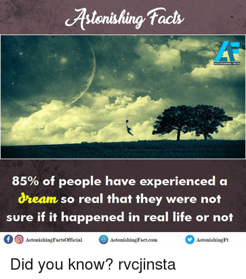 A Dream, Memes, and 🤖: facts  ASTONISHING FACTS  85% of people have experienced a  dream so real that they were not  sure if it happened in real life or not  of O Astonishing Factsofficial  Astonis  Fact com  Astonishing Did you know? rvcjinsta