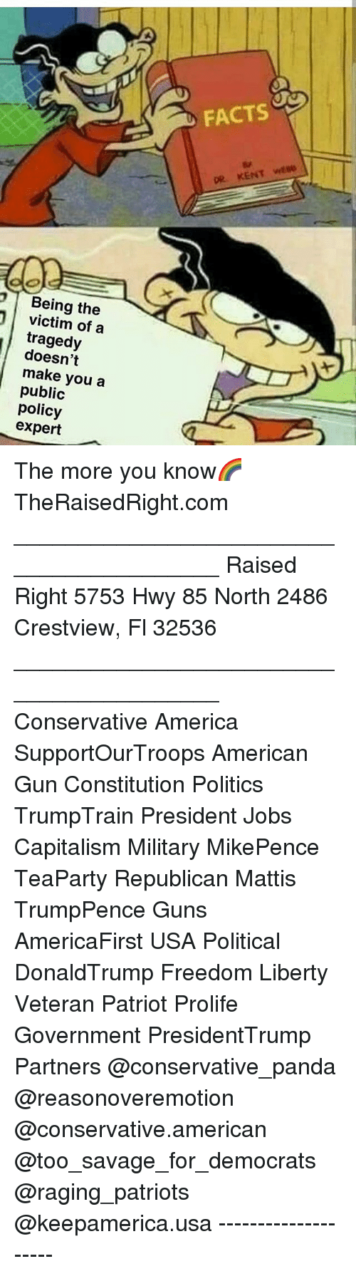 America, Facts, and Guns: FACTS  Being the  victim of a  tragedy  doesn't  make you a  public  policy  expert The more you know🌈 TheRaisedRight.com _________________________________________ Raised Right 5753 Hwy 85 North 2486 Crestview, Fl 32536 _________________________________________ Conservative America SupportOurTroops American Gun Constitution Politics TrumpTrain President Jobs Capitalism Military MikePence TeaParty Republican Mattis TrumpPence Guns AmericaFirst USA Political DonaldTrump Freedom Liberty Veteran Patriot Prolife Government PresidentTrump Partners @conservative_panda @reasonoveremotion @conservative.american @too_savage_for_democrats @raging_patriots @keepamerica.usa --------------------