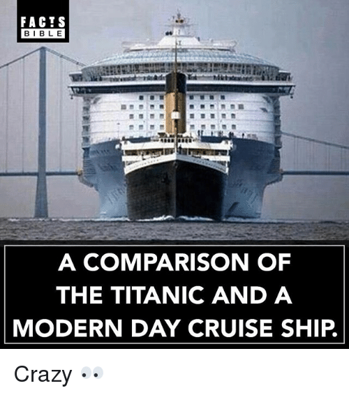 Crazy, Facts, and Memes: FACTS  BIBL E  A COMPARISON OF  THE TITANIC AND A  MODERN DAY CRUISE SHIP. Crazy 👀