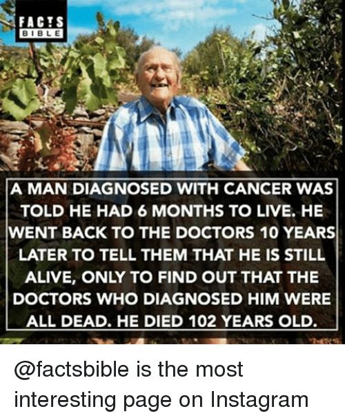 Alive, Facts, and Instagram: FACTS  BIBLE  A MAN DIAGNOSED WITH CANCER WAS  TOLD HE HAD 6 MONTHS TO LIVE. HE  WENT BACK TO THE DOCTORS 10 YEARS  LATER TO TELL THEM THAT HE IS STILL  ALIVE, ONLY TO FIND OUT THAT THE  DOCTORS WHO DIAGNOSED HIM WERE  ALL DEAD. HE DIED 102 YEARS OLD @factsbible is the most interesting page on Instagram