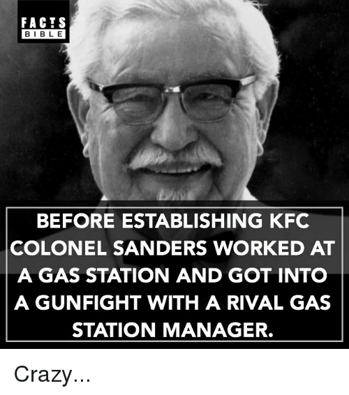 Crazy, Facts, and Kfc: FACTS  BIBLE  BEFORE ESTABLISHING KFC  COLONEL SANDERS WORKED AT  A GAS STATION AND GOT INTO  A GUNFIGHT WITH A RIVAL GAS  STATION MANAGER. Crazy...