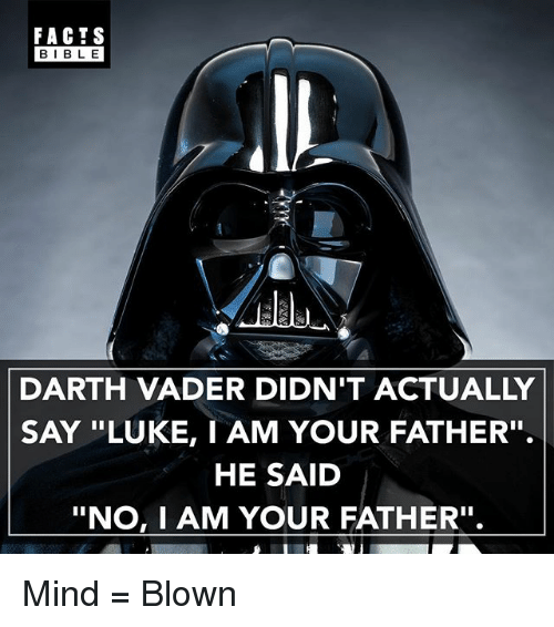 "Darth Vader, Facts, and Memes: FACTS  BIBLE  DARTH VADER DIDN'T ACTUALLY  SAY ""LUKE, I AM YOUR FATHER''.  HE SAID  ""No, I AM YOUR FATHER''. Mind = Blown"
