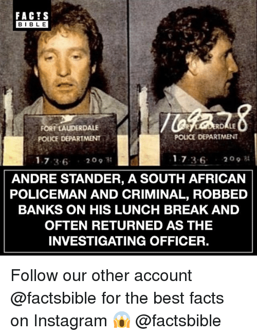 Facts, Instagram, and Memes: FACTS  BIBLE  FORT TAUDERDALE  POLICE DEPARTMENT  POLICE DEPARTMENT  1.7 36 20  17 36 209 t  ANDRE STANDER, A SOUTH AFRICAN  POLICEMAN AND CRIMINAL, ROBBED  BANKS ON HIS LUNCH BREAK AND  OFTEN RETURNED AS THE  INVESTIGATING OFFICER, Follow our other account @factsbible for the best facts on Instagram 😱 @factsbible