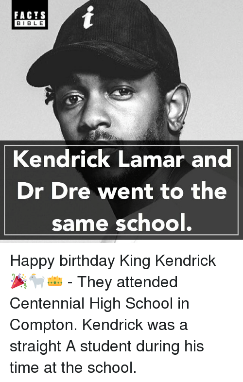 Birthday, Dr. Dre, and Facts: FACTS  BIBLE  Kendrick Lamar and  Dr Dre went to the  same school Happy birthday King Kendrick 🎉🐐👑 - They attended Centennial High School in Compton. Kendrick was a straight A student during his time at the school.