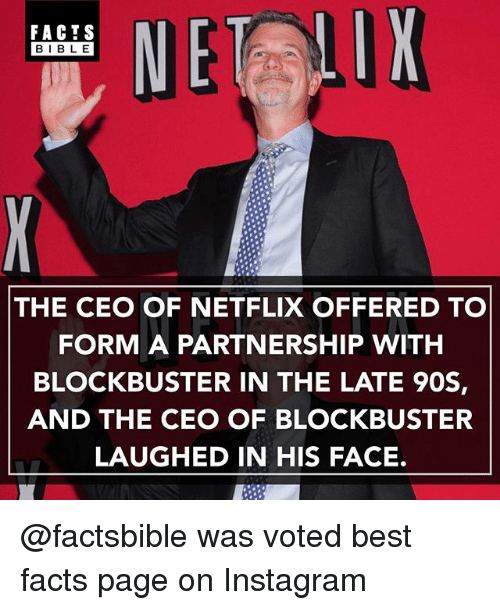 Blockbuster, Facts, and Instagram: FACTS  BIBLE  THE CEO OF NETFLIX OFFERED TO  FORM A PARTNERSHIP WITH  BLOCKBUSTER IN THE LATE 90S,  AND THE CEO OF BLOCKBUSTER  LAUGHED IN HIS FACE. @factsbible was voted best facts page on Instagram