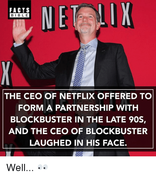 Blockbuster, Facts, and Memes: FACTS  BIBLE  THE CEO OF NETFLIX OFFERED TO  FORM A PARTNERSHIP WITH  BLOCKBUSTER IN THE LATE 90S,  AND THE CEO OF BLOCKBUSTER  LAUGHED IN HIS FACE. Well... 👀