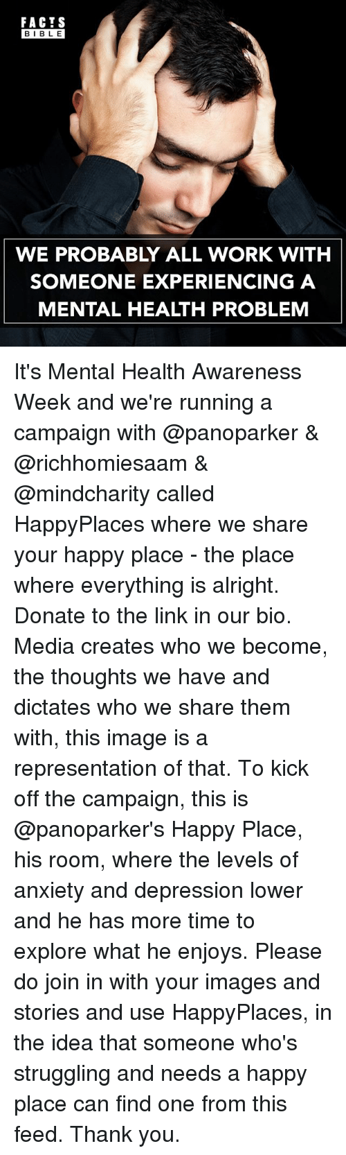 Facts, Memes, and Work: FACTS  BIBLE  WE PROBABLY ALL WORK WITH  SOMEONE EXPERIENCING A  MENTAL HEALTH PROBLEM It's Mental Health Awareness Week and we're running a campaign with @panoparker & @richhomiesaam & @mindcharity called HappyPlaces where we share your happy place - the place where everything is alright. Donate to the link in our bio. Media creates who we become, the thoughts we have and dictates who we share them with, this image is a representation of that. To kick off the campaign, this is @panoparker's Happy Place, his room, where the levels of anxiety and depression lower and he has more time to explore what he enjoys. Please do join in with your images and stories and use HappyPlaces, in the idea that someone who's struggling and needs a happy place can find one from this feed. Thank you.
