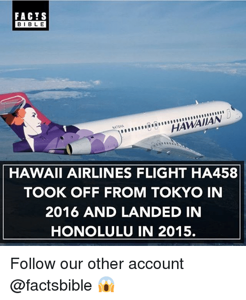 Facts, Memes, and Flight: FACTS  BLE  HAWAIIAN  HAWAII AIRLINES FLIGHT HA458  TOOK OFF FROM TOKYO IN  2016 AND LANDED IN  HONOLULU IN 2015. Follow our other account @factsbible 😱