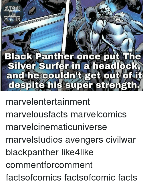 Facts, Memes, and Avengers: FACTS  CEMIC  Black Panther once put The  Silver Surfer in a headlockR  and he couldn't get out of it  despite his super strength, marvelentertainment marvelousfacts marvelcomics marvelcinematicuniverse marvelstudios avengers civilwar blackpanther like4like commentforcomment factsofcomics factsofcomic facts