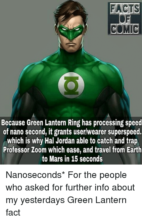 Memes, 🤖, and Speed: FACTS  COMIC  Because Green Lantern Ring has processing speed  of nano second, it grants userwearer superspeed.  which is why Hal Jordan able to catch and trap  Professor Zoom which ease, and travel from Earth  to Mars in 15 seconds Nanoseconds* For the people who asked for further info about my yesterdays Green Lantern fact