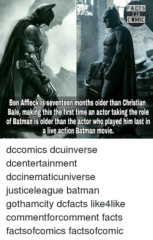 Batman, Facts, and Memes: FACTS  COMIC  Ben Affleck is seventeen months older than Christian  Bale, making this the first time an actor taking the role  of Batman is older than the actor who played him last in  a live action Batman movie, dccomics dcuinverse dcentertainment dccinematicuniverse justiceleague batman gothamcity dcfacts like4like commentforcomment facts factsofcomics factsofcomic